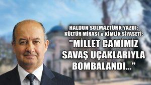 """Kültür Mirası & Kimlik Siyaseti: """"Millet Camimiz savaş uçaklarıyla bombalandı…"""""""