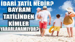 İdari tatil nedir? 10 günlük bayram tatilinden kimler yararlanamıyor?