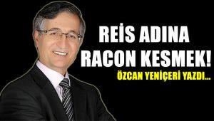 """Özcan Yeniçeri yazdı…""""Reis Adına Racon Kesmek!"""""""