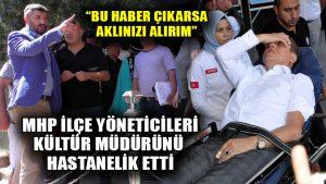 MHP ilçe yöneticileri Kültür İşleri Müdürü'nü hastanelik, Başkan da gazetecileri tehdit etti!
