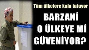 Referandumda ince detay: Barzani o ülkeye mi güveniyor?