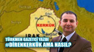 Kerküklü Türkmen gazeteci yazdı: Diren Kerkük ama nasıl?