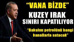Erdoğan açıkladı: Kuzey Irak sınırı kapatılıyor