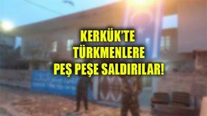 Kerkük'te Türkmenlere yönelik peş peşe saldırılar düzenledi: Ölü ve yaralılar var