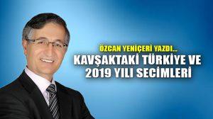 Kavşaktaki Türkiye ve 2019 Yılı Secimleri