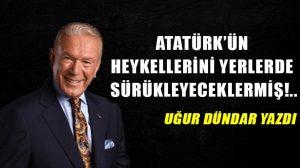 Atatürk'ün heykellerini yerlerde sürükleyeceklermiş!..