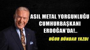 Asıl metal yorgunluğu Cumhurbaşkanı Erdoğan'da!..