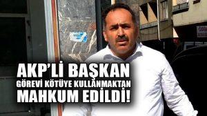 AKP Samsun 19 Mayıs ilçe başkanı görevi kötüye kullanmaktan hapse mahkum edildi!