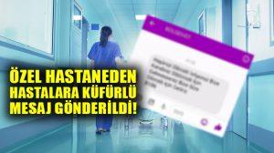 Özel Hastaneden, hastalara küfürlü mesaj… Soruşturma başlatıldı!