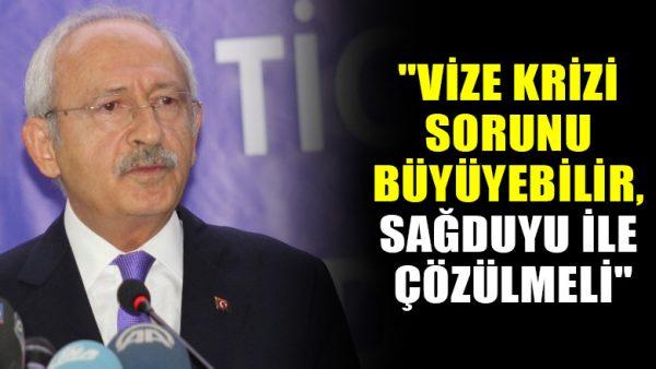 """Kemal Kılıçdaroğlu: """"Vize krizi sorunu büyüyebilir, sağduyu ile çözülmeli"""""""