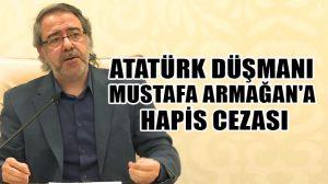 Atatürk düşmanı Mustafa Armağan'a hapis cezası