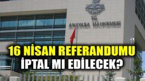 Anayasa Mahkemesinin 16 Nisan Referandumunu iptal mi edecek?
