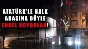 Atatürk ve halk arasına engel koymak istediler!