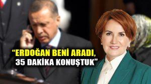 Meral Akşener: Erdoğan beni aradı, 35 dakika konuştuk