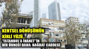 """Bağdat Caddesi'ndeki """"kentsel dönüşüm""""ün kirli yüzü!"""