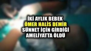 Sakarya'da 2 aylık bebek Ömer Halis Demir, sünnet için girdiği ameliyatta öldü
