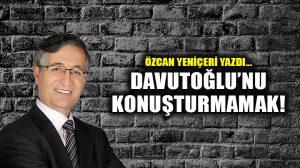 Davutoğlu'nu Konuşturmamak!