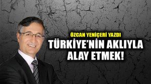 Türkiye'nin Aklıyla Alay Etmek!