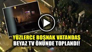 Yüzlerce Boşnak vatandaş Beyaz TV önünde toplandı!