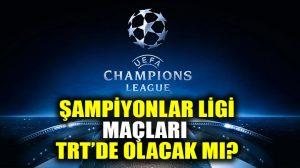 Şampiyonlar Ligi maçları TRT'de olacak mı?