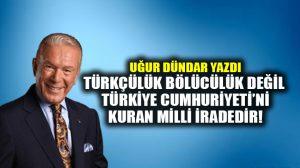 Türkçülük bölücülük değil Türkiye Cumhuriyeti'ni kuran milli iradedir!