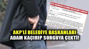 AKP'li Belediye Başkanları adam kaçırıp silahla sorguya çektiler!