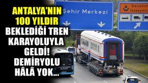 Antalya'nın bir asırdır beklediği tren, sonunda kara yoluyla getirildi!