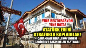 Çanakkale Bigali köyünde Atatürk evi restorasyonunda büyük hata: Straforla kapladılar!