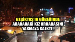 Beşiktaş'ın göbeğinde kız arkadaşını otomobilde yakmaya kalktı!