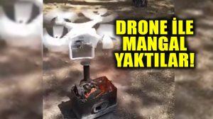 Drone ile mangal yaktılar; bakın mangal kısa sürede nasıl alevlendi!