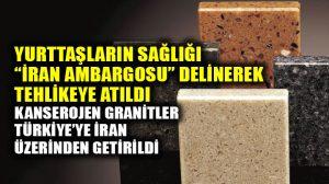 Kanserojen granitler, İran ambargosu delinerek Türkiye'ye sokuldu!