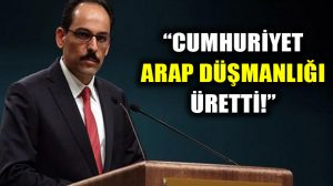 """İbrahim Kalın'dan skandal ifadeler! """"Cumhuriyet Arap düşmanlığı üretti"""""""