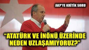 CHP'li İnce'den AKP'ye kritik Atatürk ve İnönü sorusu: Neden uzlaşamıyoruz?