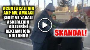Acun Ilıcalı'nın AKP milletvekili amcası yaralı askerin ailesini reklam aracı olarak kullandı!