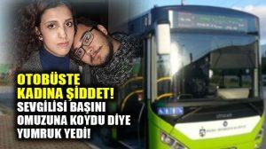Otobüste kadına şiddet: Sevgilisi omuzuna başını koydu diye yumruk yedi!