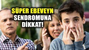 Süper ebeveyn sendromuna dikkat! Süper Ebeveyn Sendromu nedir?