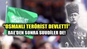 """BAE'den sonra Suudi Arabistan da """"Osmanlı terörist devletti"""" dedi!"""