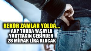 AKP torba yasa ile yurttaşın cebinden 28 milyar lira alacak!