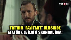 """TRT'nin """"Payitaht"""" dizisinde Atatürk ile ilgili skandal ima!"""