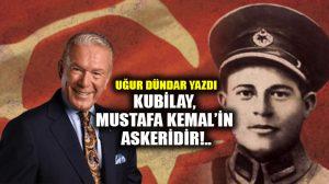 Kubilay, Mustafa Kemal'in askeridir!..