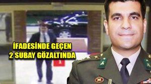İtirafçı Yüzbaşı Burak Akın'ın ifadesinde geçen 2 subay gözaltına alındı