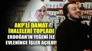 Erdoğan'ın yeğeni ile evlenen damada ihale yağdı!