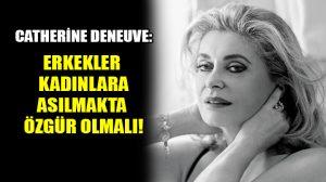 Catherine Deneuve tartışmanın fitilini ateşledi: Erkekler kadınlara asılmakta özgür olmalı!