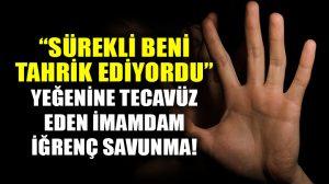 Yeğenine tecavüz eden imamdan iğrenç savunma!