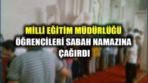Milli Eğitim Müdürlüğü öğrencileri sabah namazına çağırdı!