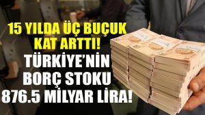 Türkiye'nin borç stoku 15 yılda üç buçuk katına çıktı!