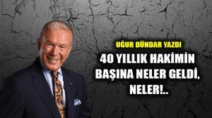 40 yıllık hakimin başına neler geldi, neler!..