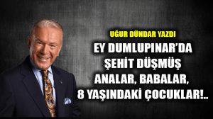 Ey Dumlupınar'da şehit düşmüş analar, babalar, 8 yaşındaki çocuklar!..
