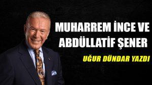 Muharrem İnce ve Abdüllatif Şener!..