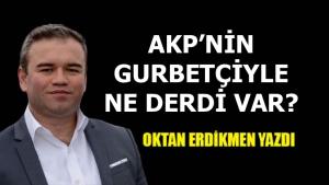 AKP'nin gurbetçiyle ne derdi var?